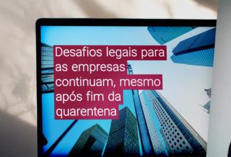 Desafios legais para as empresas continuam, mesmo após fim da quarentena